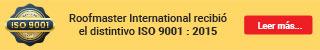 Nuestra empresa Roofmaster International, recibió el distintivo como empresa certificada en ISO 9001 : 2015